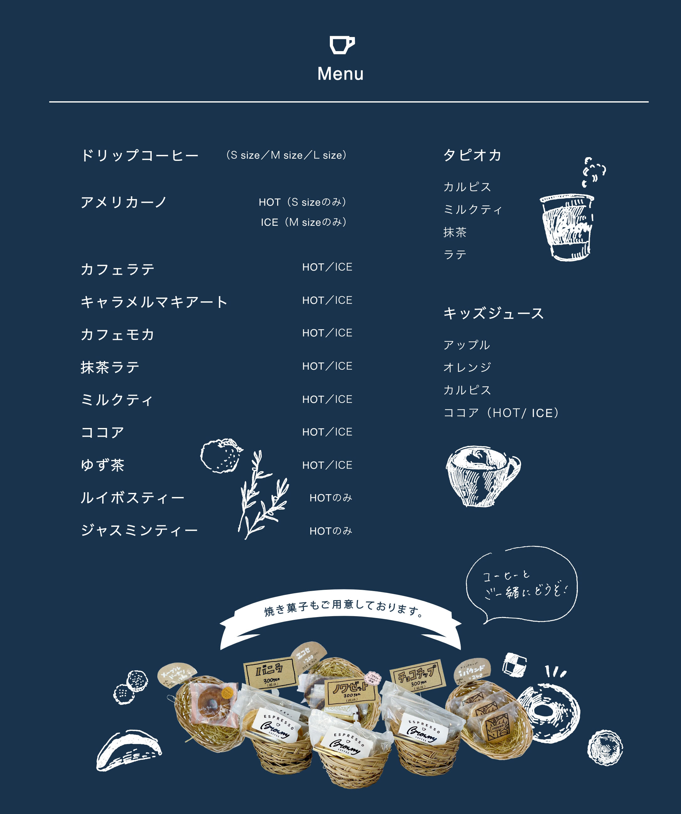 ドリップコーヒー(S size/M size/L size)、アメリカーノ HOT(S sizeのみ)ICE(M sizeのみ)、カフェラテ HOT/ICE、キャラメルマキアート HOT/ICE、カフェモカ HOT/ICE、抹茶ラテ HOT/ICE、ミルクティ HOT/ICE、ココア HOT/ICE、ゆず茶 HOT/ICE、ルイボスティー HOTのみ、ジャスミンティー HOTのみ、タピオカ(カルピス・ミルクティ・抹茶・ラテ)、キッズジュース(アップル・オレンジ・カルピス・ココア(HOT/ ICE))