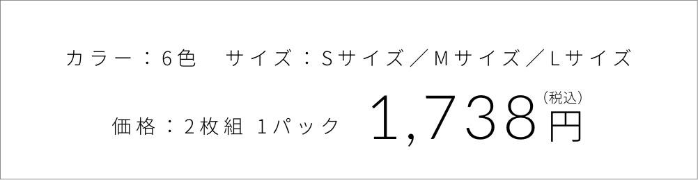 カラー:6色  サイズ:Sサイズ/Lサイズ  価格:2枚組 1パック1,400円(税別)